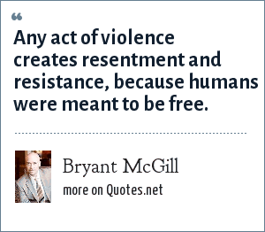 Bryant McGill: Any act of violence creates resentment and resistance, because humans were meant to be free.