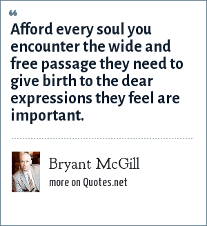 Bryant McGill: Afford every soul you encounter the wide and free passage they need to give birth to the dear expressions they feel are important.