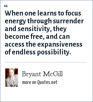 Bryant McGill: When one learns to focus energy through surrender and sensitivity, they become free, and can access the expansiveness of endless possibility.