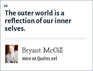 Bryant McGill: The outer world is a reflection of our inner selves.