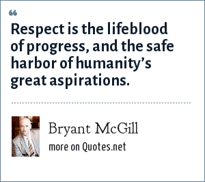 Bryant McGill: Respect is the lifeblood of progress, and the safe harbor of humanity's great aspirations.