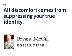 Bryant McGill: All discomfort comes from suppressing your true identity.