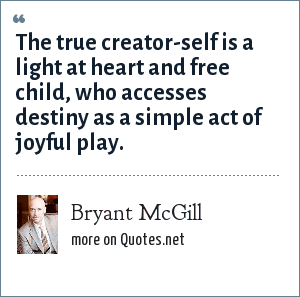 Bryant McGill: The true creator-self is a light at heart and free child, who accesses destiny as a simple act of joyful play.