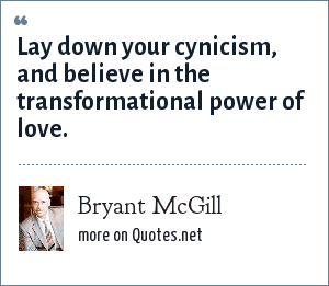 Bryant McGill: Lay down your cynicism, and believe in the transformational power of love.