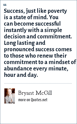 Bryant McGill: Success, just like poverty is a state of mind. You can become successful instantly with a simple decision and commitment. Long lasting and pronounced success comes to those who renew their commitment to a mindset of abundance every minute, hour and day.