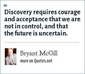 Bryant McGill: Discovery requires courage and acceptance that we are not in control, and that the future is uncertain.