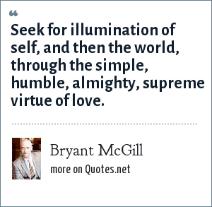 Bryant McGill: Seek for illumination of self, and then the world, through the simple, humble, almighty, supreme virtue of love.