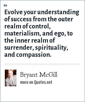Bryant McGill: Evolve your understanding of success from the outer realm of control, materialism, and ego, to the inner realm of surrender, spirituality, and compassion.