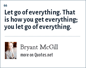 Bryant McGill: Let go of everything. That is how you get everything; you let go of everything.