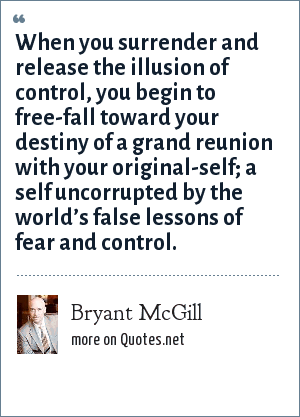 Bryant McGill: When you surrender and release the illusion of control, you begin to free-fall toward your destiny of a grand reunion with your original-self; a self uncorrupted by the world's false lessons of fear and control.