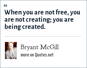 Bryant McGill: When you are not free, you are not creating; you are being created.