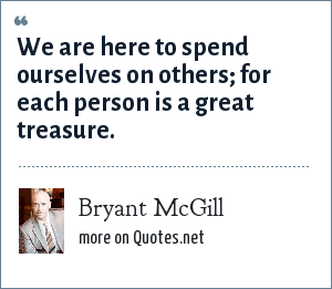 Bryant McGill: We are here to spend ourselves on others; for each person is a great treasure.
