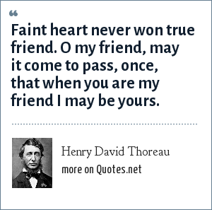 Henry David Thoreau: Faint heart never won true friend. O my friend, may it come to pass, once, that when you are my friend I may be yours.