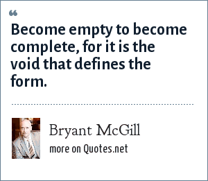 Bryant McGill: Become empty to become complete, for it is the void that defines the form.