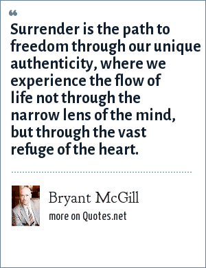 Bryant McGill: Surrender is the path to freedom through our unique authenticity, where we experience the flow of life not through the narrow lens of the mind, but through the vast refuge of the heart.