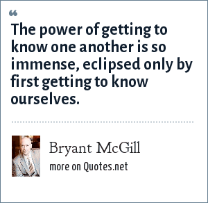 Bryant McGill: The power of getting to know one another is so immense, eclipsed only by first getting to know ourselves.