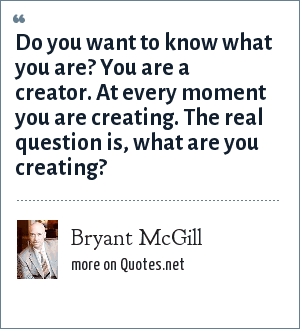 Bryant McGill: Do you want to know what you are? You are a creator. At every moment you are creating. The real question is, what are you creating?