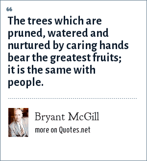 Bryant McGill: The trees which are pruned, watered and nurtured by caring hands bear the greatest fruits; it is the same with people.