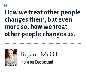 Bryant McGill: How we treat other people changes them, but even more so, how we treat other people changes us.