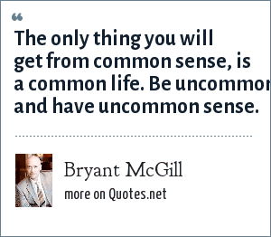 Bryant McGill: The only thing you will get from common sense, is a common life. Be uncommon and have uncommon sense.