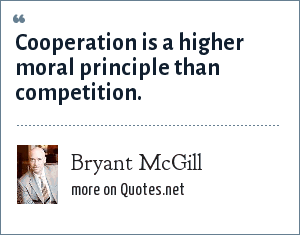 Bryant McGill: Cooperation is a higher moral principle than competition.