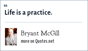 Bryant McGill: Life is a practice.