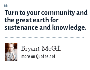 Bryant McGill: Turn to your community and the great earth for sustenance and knowledge.