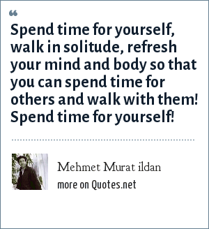 Mehmet Murat ildan: Spend time for yourself, walk in solitude, refresh your mind and body so that you can spend time for others and walk with them! Spend time for yourself!