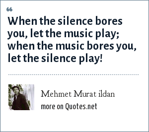 Mehmet Murat ildan: When the silence bores you, let the music play; when the music bores you, let the silence play!