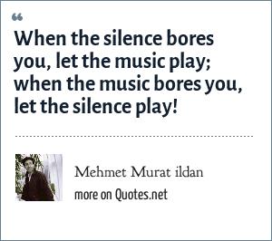 Mehmet Murat ildan: When the silence bores you, let the music play; when the music bores you, let the silence play!
