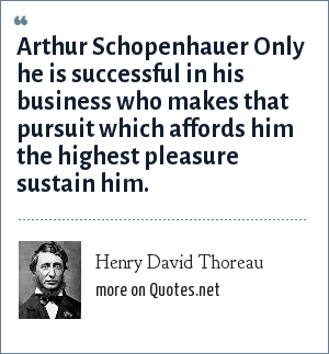 Henry David Thoreau: Arthur Schopenhauer Only he is successful in his business who makes that pursuit which affords him the highest pleasure sustain him.