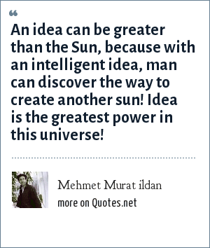 Mehmet Murat ildan: An idea can be greater than the Sun, because with an intelligent idea, man can discover the way to create another sun! Idea is the greatest power in this universe!