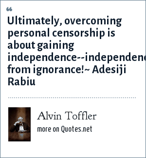 Alvin Toffler: Ultimately, overcoming personal censorship is about gaining independence--independence from ignorance!~ Adesiji Rabiu