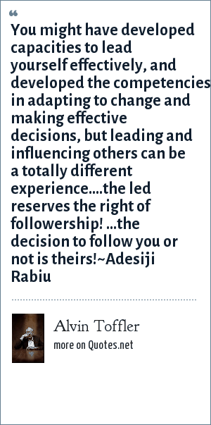 Alvin Toffler: You might have developed capacities to lead yourself effectively, and developed the competencies in adapting to change and making effective decisions, but leading and influencing others can be a totally different experience.…the led reserves the right of followership! …the decision to follow you or not is theirs!~Adesiji Rabiu