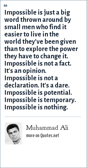 Muhammad Ali: Impossible is just a big word thrown around by small men who find it easier to live in the world they've been given than to explore the power they have to change it. Impossible is not a fact. It's an opinion. Impossible is not a declaration. It's a dare. Impossible is potential. Impossible is temporary. Impossible is nothing.