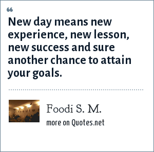 Foodi S. M.: New day means new experience, new lesson, new success and sure another chance to attain your goals.