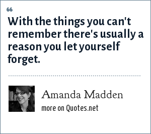 Amanda Madden: With the things you can't remember there's usually a reason you let yourself forget.