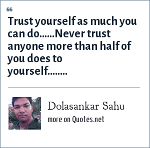 Dolasankar Sahu: Trust yourself as much you can do......Never trust anyone more than half of you does to yourself........