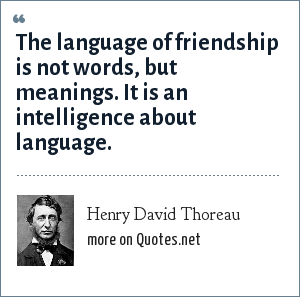 Henry David Thoreau: The language of friendship is not words, but meanings. It is an intelligence about language.