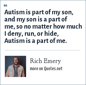 Rich Emery: Autism is part of my son, and my son is a part of me, so no matter how much I deny, run, or hide, Autism is a part of me.