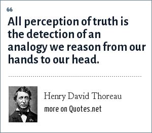 Henry David Thoreau: All perception of truth is the detection of an analogy we reason from our hands to our head.