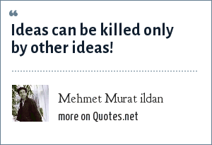 Mehmet Murat ildan: Ideas can be killed only by other ideas!
