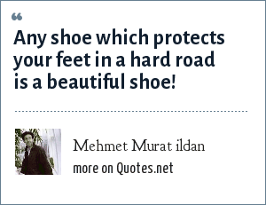 Mehmet Murat ildan: Any shoe which protects your feet in a hard road is a beautiful shoe!