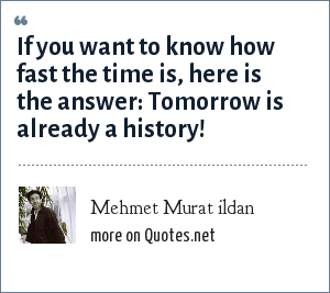 Mehmet Murat ildan: If you want to know how fast the time is, here is the answer: Tomorrow is already a history!
