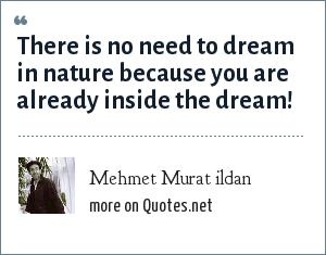 Mehmet Murat ildan: There is no need to dream in nature because you are already inside the dream!