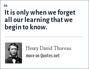 Henry David Thoreau: It is only when we forget all our learning that we begin to know.
