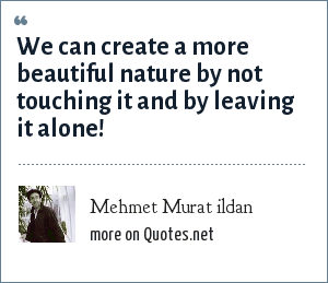 Mehmet Murat ildan: We can create a more beautiful nature by not touching it and by leaving it alone!