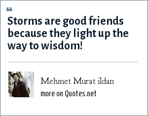Mehmet Murat ildan: Storms are good friends because they light up the way to wisdom!