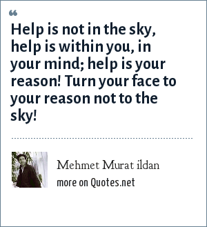 Mehmet Murat ildan: Help is not in the sky, help is within you, in your mind; help is your reason! Turn your face to your reason not to the sky!