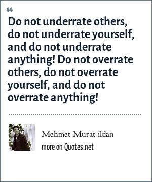 Mehmet Murat ildan: Do not underrate others, do not underrate yourself, and do not underrate anything! Do not overrate others, do not overrate yourself, and do not overrate anything!